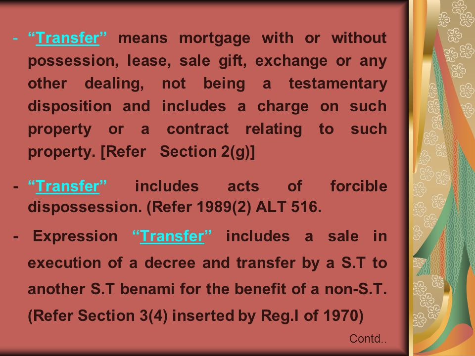 Transfer means mortgage with or without possession, lease, sale gift, exchange or any other dealing, not being a testamentary disposition and includes a charge on such property or a contract relating to such property. [Refer Section 2(g)]